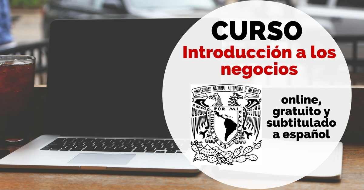 Curso online, subtitulado a español y gratuito sobre introducción a los negocios de la UNAM